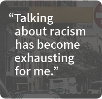Talking about racism has become exhausting for me.