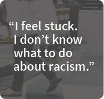 I feel stuck. I don't know what to do about racism.