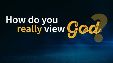 How Do You Really View God?